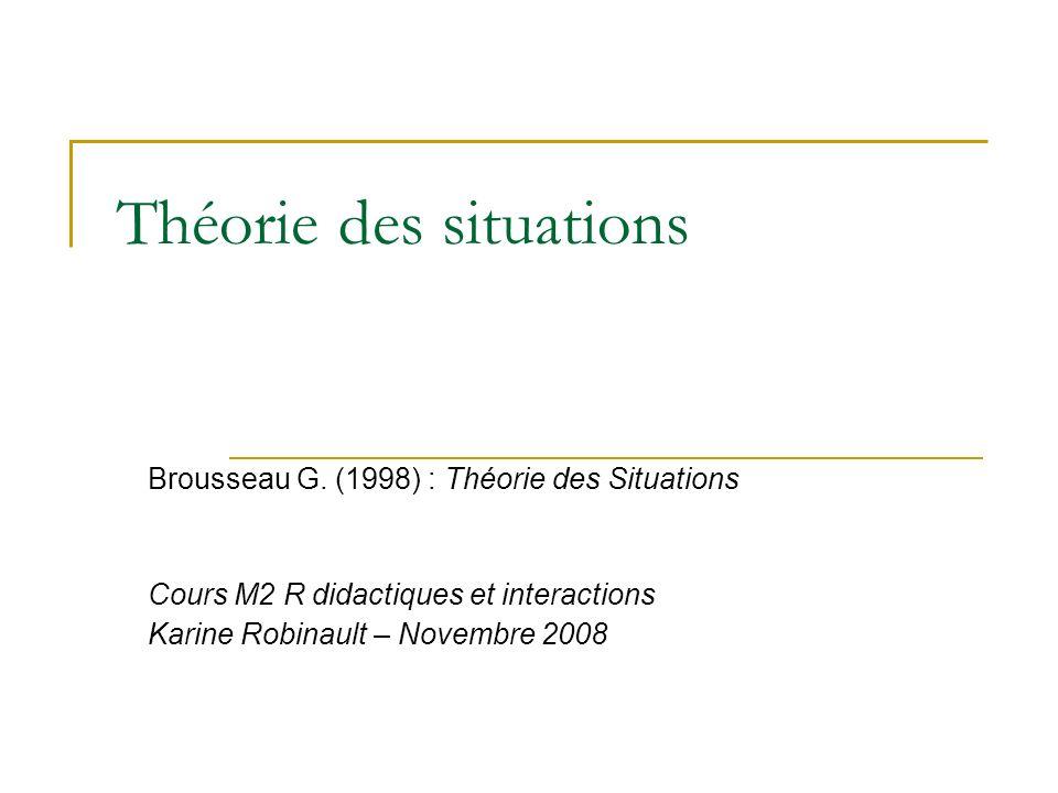 Théorie des situations Brousseau G. (1998) : Théorie des Situations Cours M2 R didactiques et interactions Karine Robinault – Novembre 2008