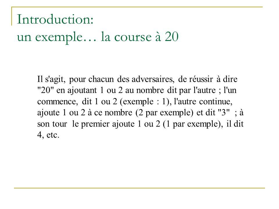Introduction: un exemple… la course à 20 Il s agit, pour chacun des adversaires, de réussir à dire 20 en ajoutant 1 ou 2 au nombre dit par l autre ; l un commence, dit 1 ou 2 (exemple : 1), l autre continue, ajoute 1 ou 2 à ce nombre (2 par exemple) et dit 3 ; à son tour le premier ajoute 1 ou 2 (1 par exemple), il dit 4, etc.