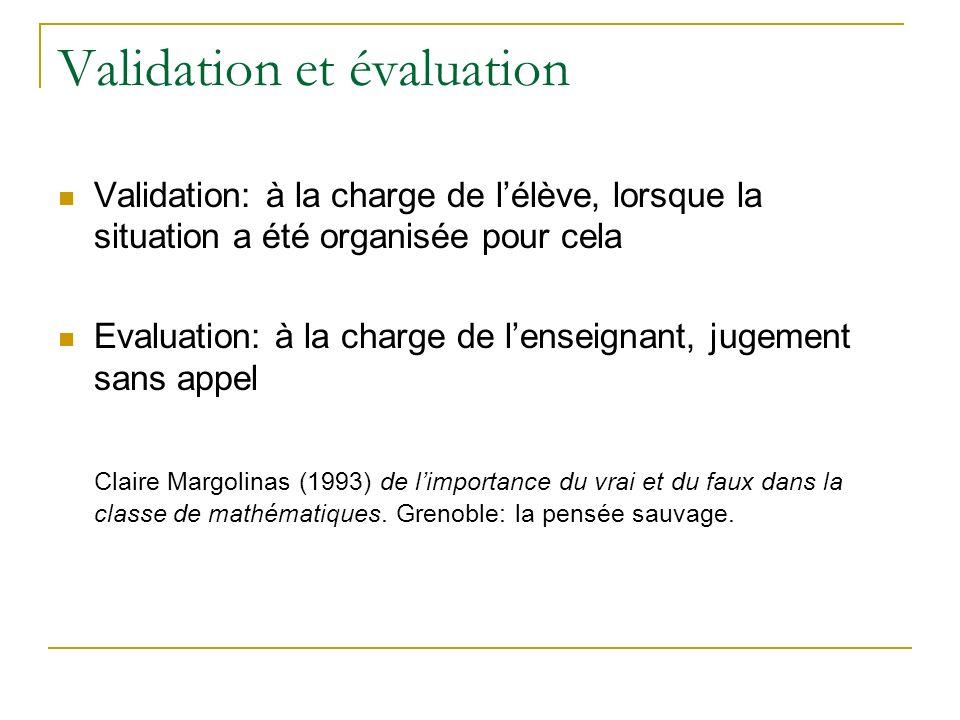 Validation et évaluation Validation: à la charge de lélève, lorsque la situation a été organisée pour cela Evaluation: à la charge de lenseignant, jugement sans appel Claire Margolinas (1993) de limportance du vrai et du faux dans la classe de mathématiques.