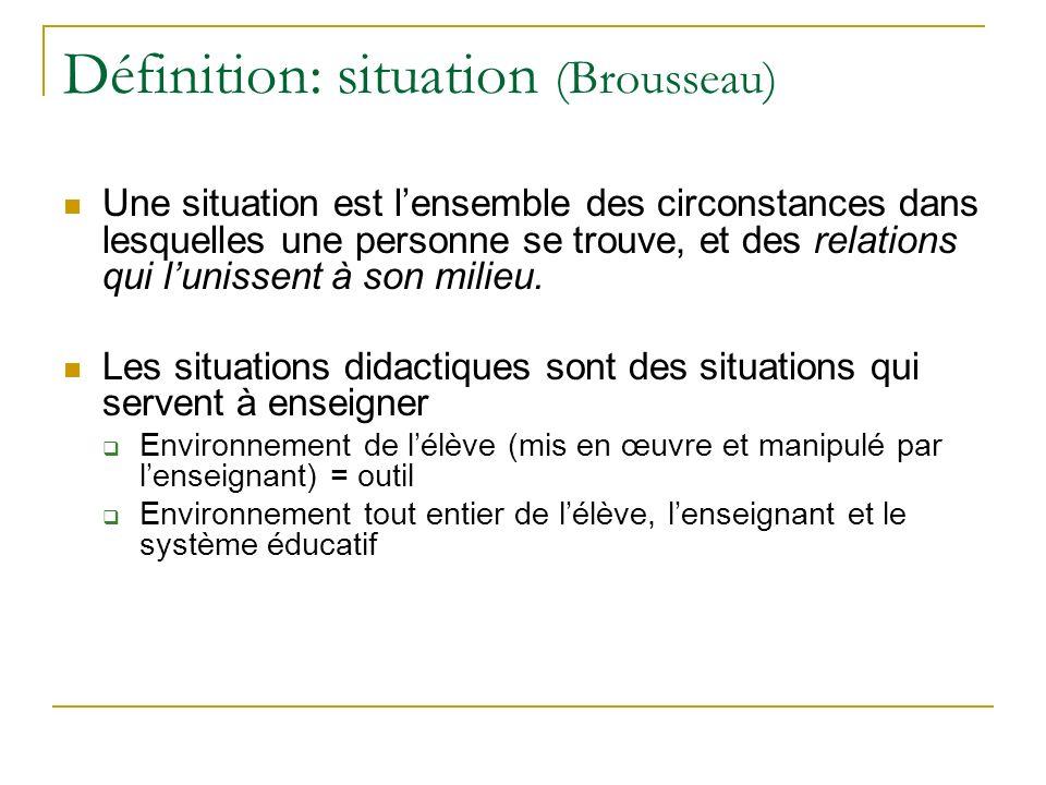 Définition: situation (Brousseau) Une situation est lensemble des circonstances dans lesquelles une personne se trouve, et des relations qui lunissent à son milieu.