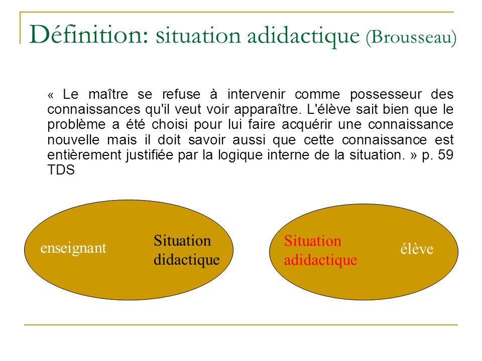 Définition: s ituation adidactique (Brousseau) « Le maître se refuse à intervenir comme possesseur des connaissances qu'il veut voir apparaître. L'élè