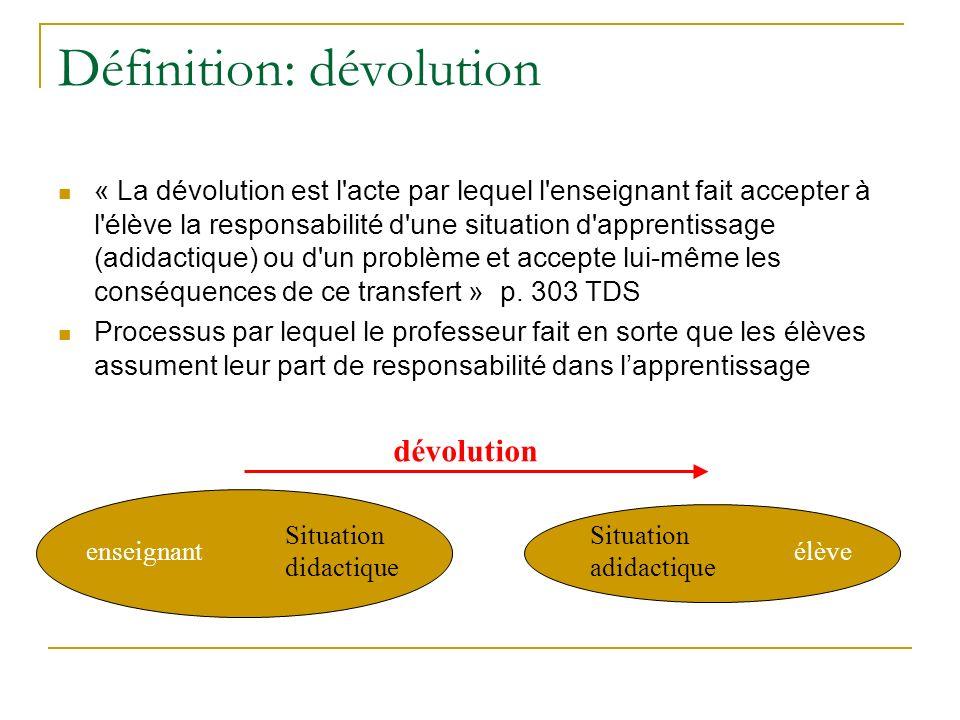Définition: dévolution « La dévolution est l acte par lequel l enseignant fait accepter à l élève la responsabilité d une situation d apprentissage (adidactique) ou d un problème et accepte lui-même les conséquences de ce transfert » p.