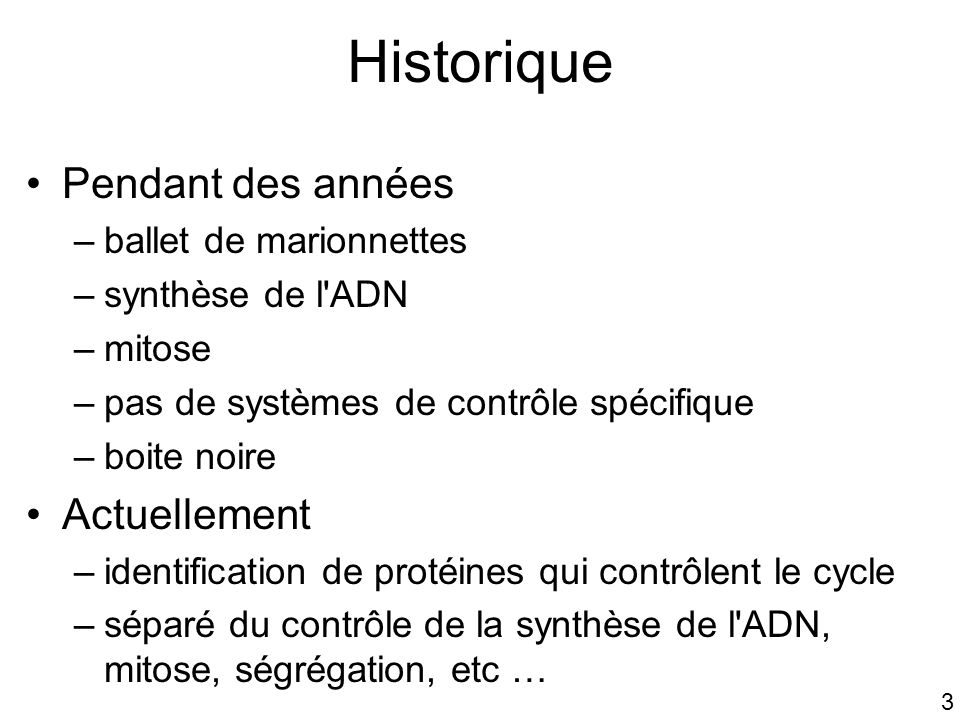 3 Historique Pendant des années –ballet de marionnettes –synthèse de l'ADN –mitose –pas de systèmes de contrôle spécifique –boite noire Actuellement –