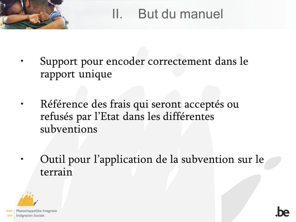 II.But du manuel Support pour encoder correctement dans le rapport unique Référence des frais qui seront acceptés ou refusés par lEtat dans les différentes subventions Outil pour lapplication de la subvention sur le terrain