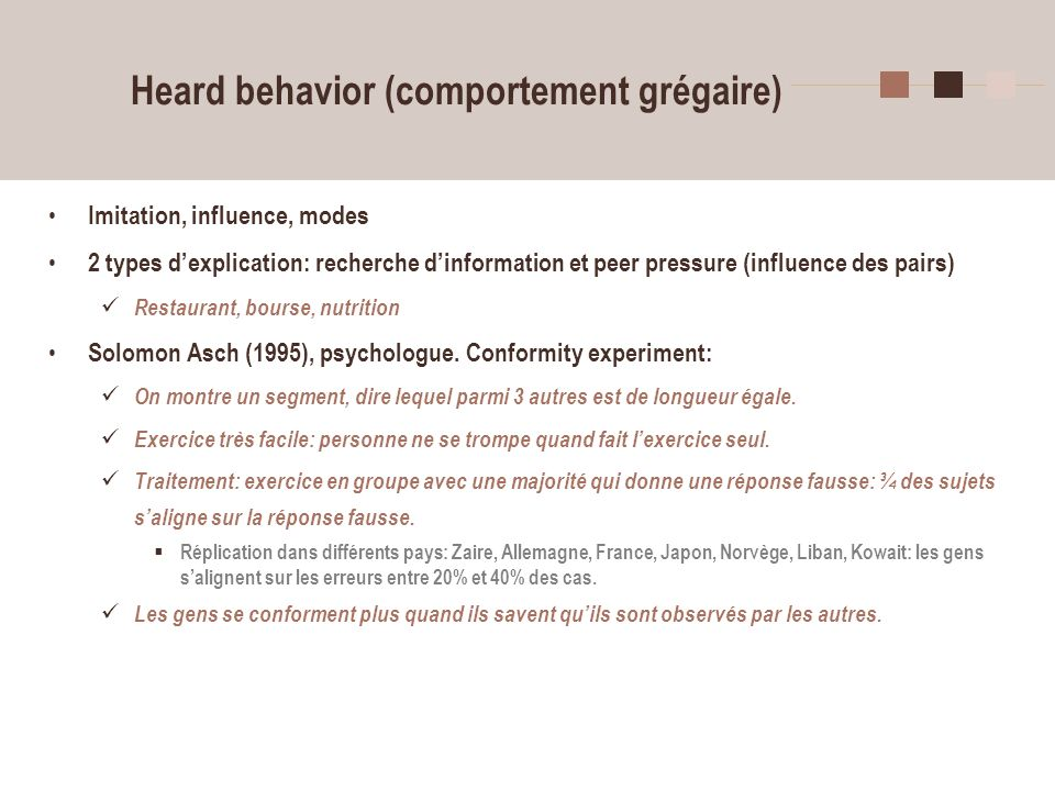 13 Heard behavior (comportement grégaire) Imitation, influence, modes 2 types dexplication: recherche dinformation et peer pressure (influence des pairs) Restaurant, bourse, nutrition Solomon Asch (1995), psychologue.
