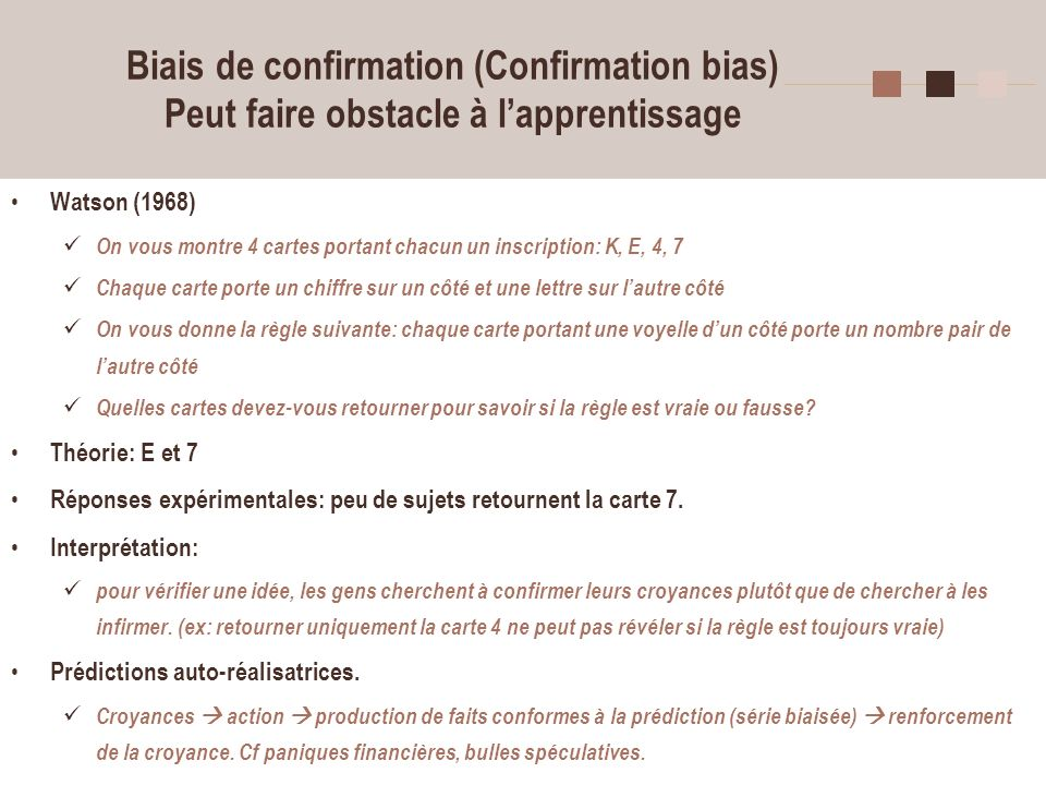 31 Biais de confirmation (Confirmation bias) Peut faire obstacle à lapprentissage Watson (1968) On vous montre 4 cartes portant chacun un inscription: