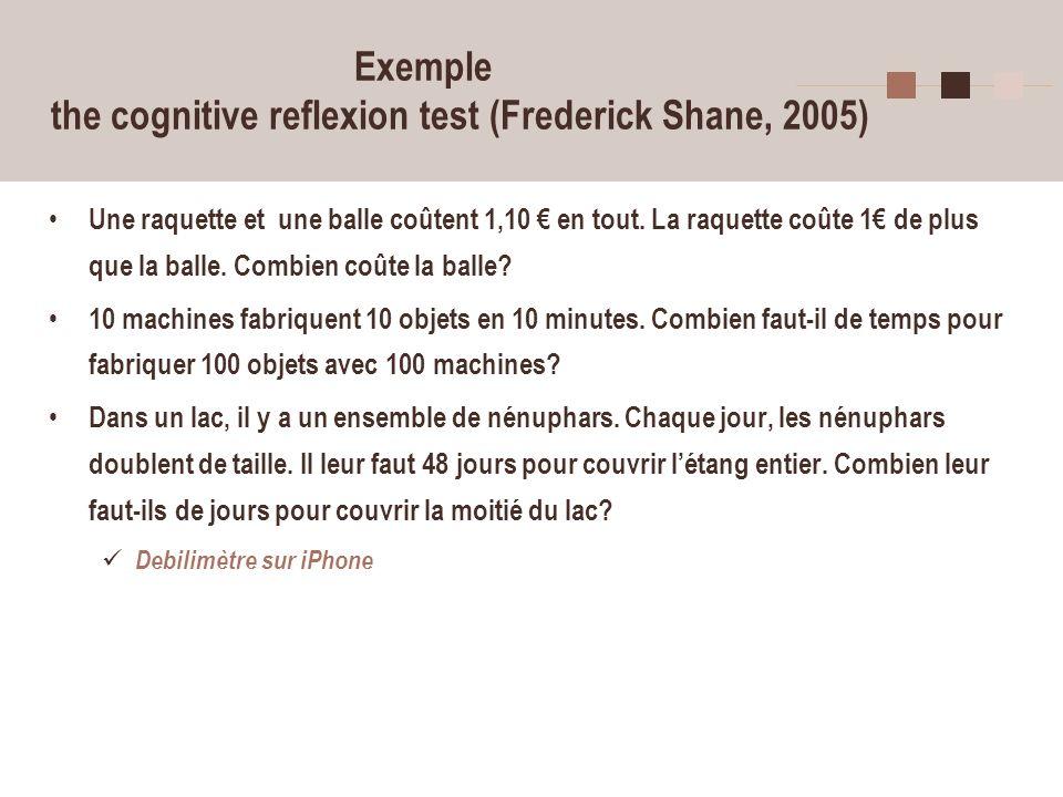 6 Exemple the cognitive reflexion test (Frederick Shane, 2005) Une raquette et une balle coûtent 1,10 en tout. La raquette coûte 1 de plus que la ball