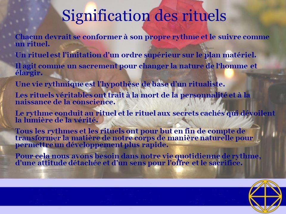 Signification des rituels Chacun devrait se conformer à son propre rythme et le suivre comme un rituel. Un rituel est l'imitation d'un ordre supérieur