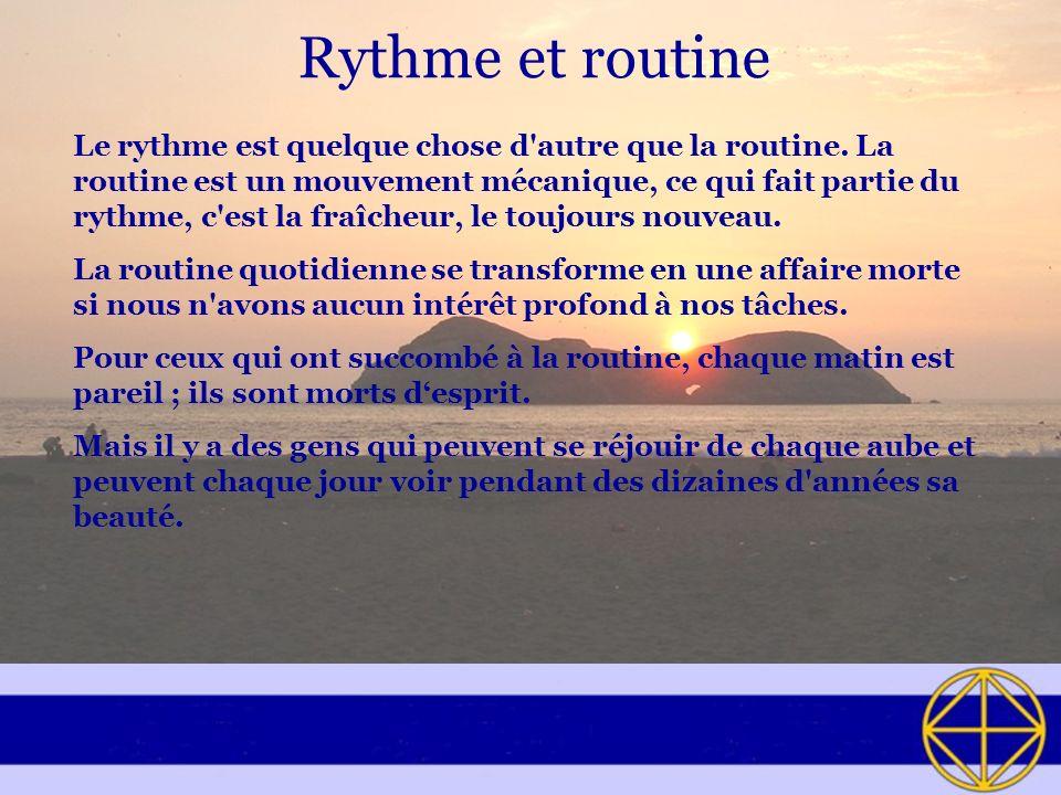 Rythme et routine Le rythme est quelque chose d'autre que la routine. La routine est un mouvement mécanique, ce qui fait partie du rythme, c'est la fr
