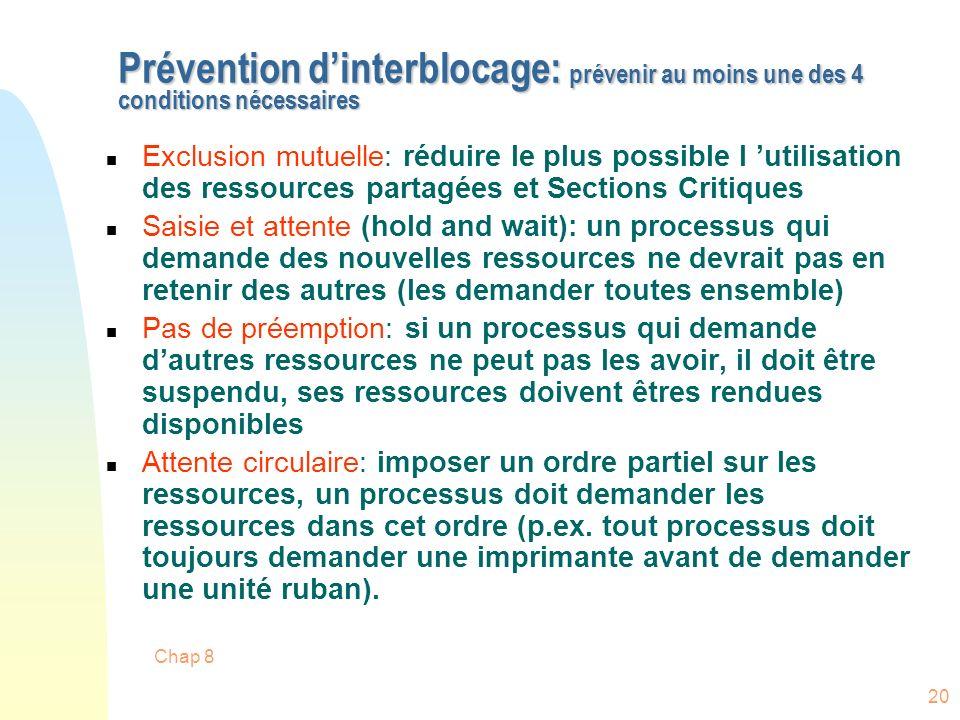 Chap 8 20 Prévention dinterblocage: prévenir au moins une des 4 conditions nécessaires n Exclusion mutuelle: réduire le plus possible l utilisation de