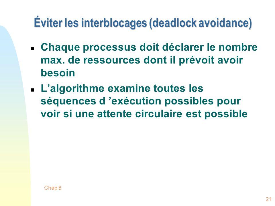 Chap 8 21 Éviter les interblocages (deadlock avoidance) n Chaque processus doit déclarer le nombre max. de ressources dont il prévoit avoir besoin n L