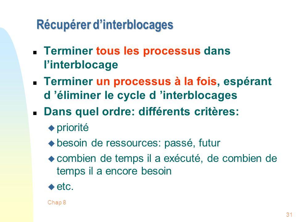 Chap 8 31 Récupérer dinterblocages n Terminer tous les processus dans linterblocage n Terminer un processus à la fois, espérant d éliminer le cycle d