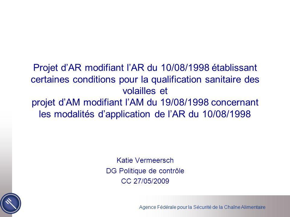 Agence Fédérale pour la Sécurité de la Chaîne Alimentaire Projet dAR modifiant lAR du 10/08/1998 établissant certaines conditions pour la qualification sanitaire des volailles et projet dAM modifiant lAM du 19/08/1998 concernant les modalités dapplication de lAR du 10/08/1998 Katie Vermeersch DG Politique de contrôle CC 27/05/2009