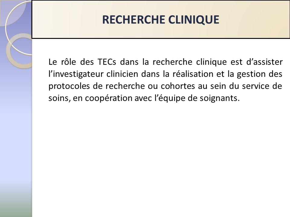 RECHERCHE CLINIQUE Le rôle des TECs dans la recherche clinique est dassister linvestigateur clinicien dans la réalisation et la gestion des protocoles de recherche ou cohortes au sein du service de soins, en coopération avec léquipe de soignants.