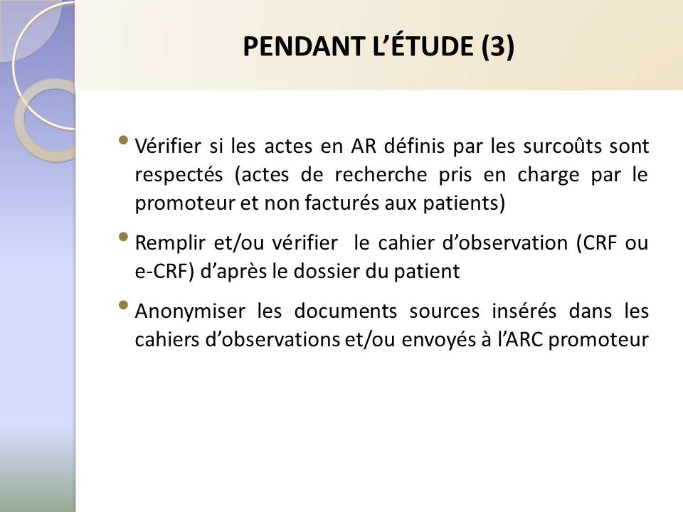 Vérifier si les actes en AR définis par les surcoûts sont respectés (actes de recherche pris en charge par le promoteur et non facturés aux patients) Remplir et/ou vérifier le cahier dobservation (CRF ou e-CRF) daprès le dossier du patient Anonymiser les documents sources insérés dans les cahiers dobservations et/ou envoyés à lARC promoteur PENDANT LÉTUDE (3)