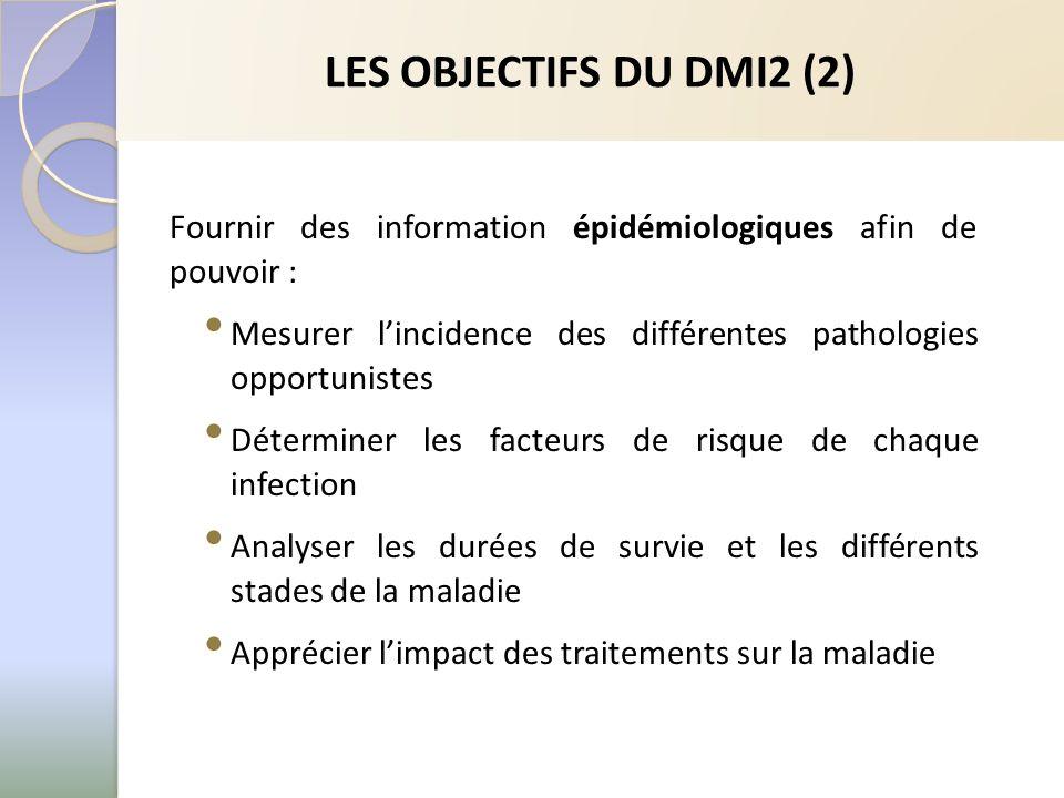 LES OBJECTIFS DU DMI2 (2) Fournir des information épidémiologiques afin de pouvoir : Mesurer lincidence des différentes pathologies opportunistes Déterminer les facteurs de risque de chaque infection Analyser les durées de survie et les différents stades de la maladie Apprécier limpact des traitements sur la maladie