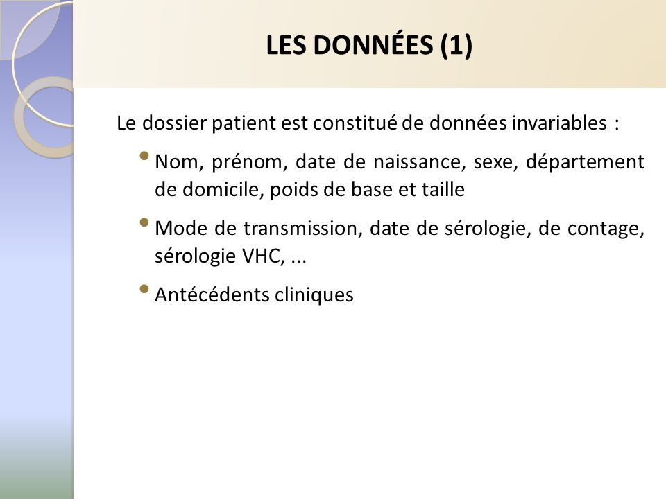 LES DONNÉES (1) Le dossier patient est constitué de données invariables : Nom, prénom, date de naissance, sexe, département de domicile, poids de base et taille Mode de transmission, date de sérologie, de contage, sérologie VHC,...