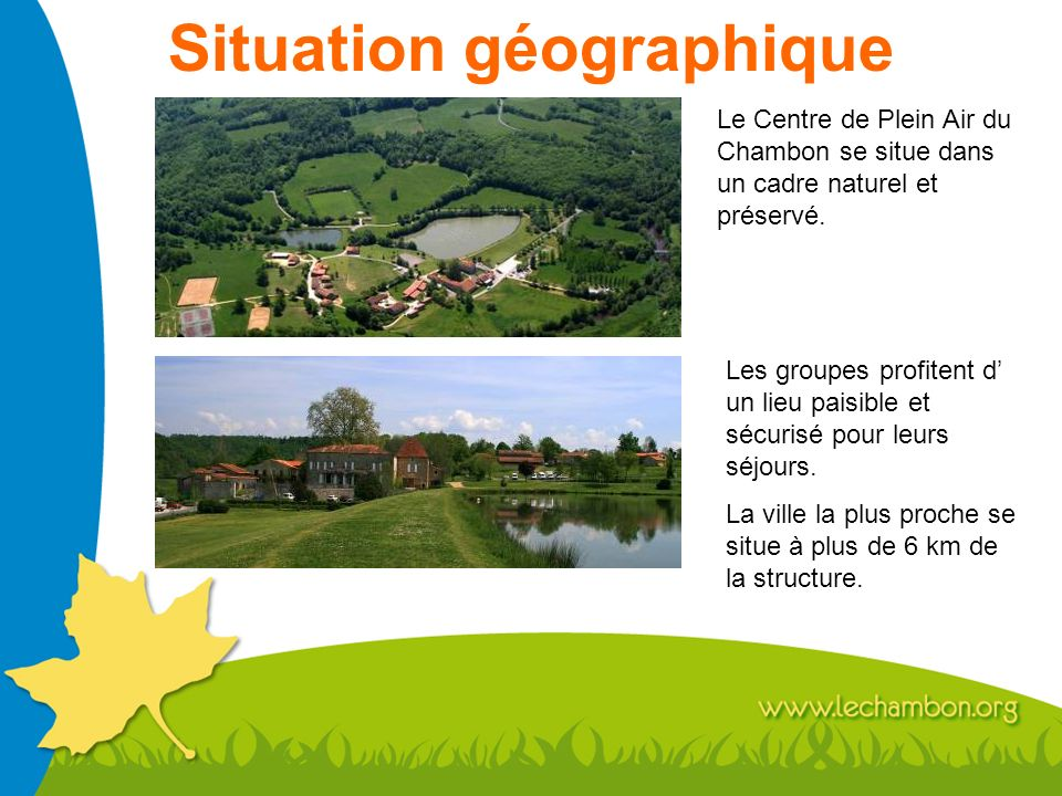 Situation géographique Le Centre de Plein Air du Chambon se situe dans un cadre naturel et préservé. Les groupes profitent d un lieu paisible et sécur