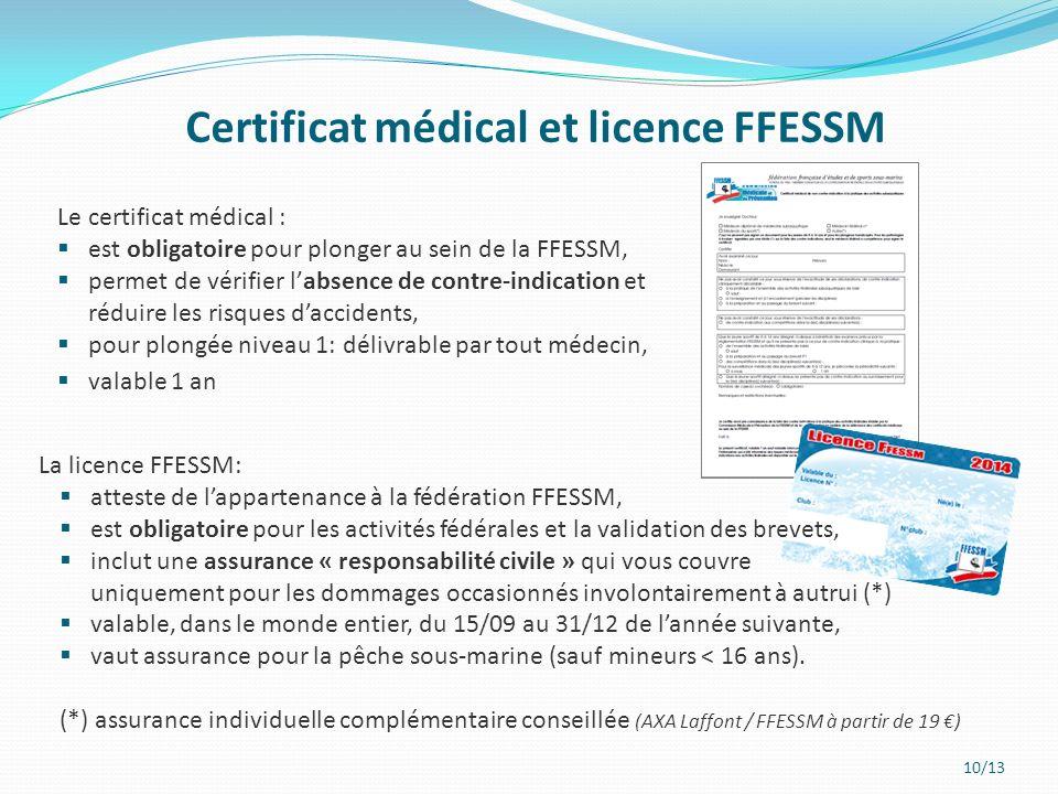 10/13 Certificat médical et licence FFESSM La licence FFESSM: atteste de lappartenance à la fédération FFESSM, est obligatoire pour les activités fédérales et la validation des brevets, inclut une assurance « responsabilité civile » qui vous couvre uniquement pour les dommages occasionnés involontairement à autrui (*) valable, dans le monde entier, du 15/09 au 31/12 de lannée suivante, vaut assurance pour la pêche sous-marine (sauf mineurs < 16 ans).