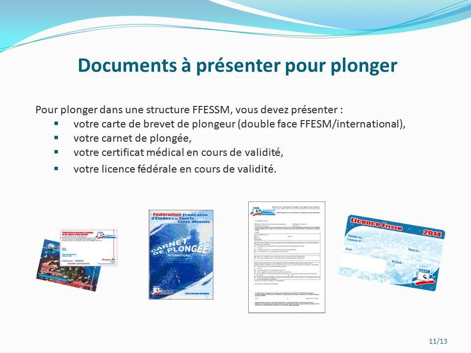 11/13 Documents à présenter pour plonger Pour plonger dans une structure FFESSM, vous devez présenter : votre carte de brevet de plongeur (double face FFESM/international), votre carnet de plongée, votre certificat médical en cours de validité, votre licence fédérale en cours de validité.