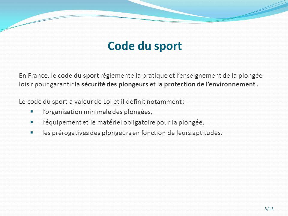 3/13 Code du sport En France, le code du sport réglemente la pratique et lenseignement de la plongée loisir pour garantir la sécurité des plongeurs et la protection de lenvironnement.