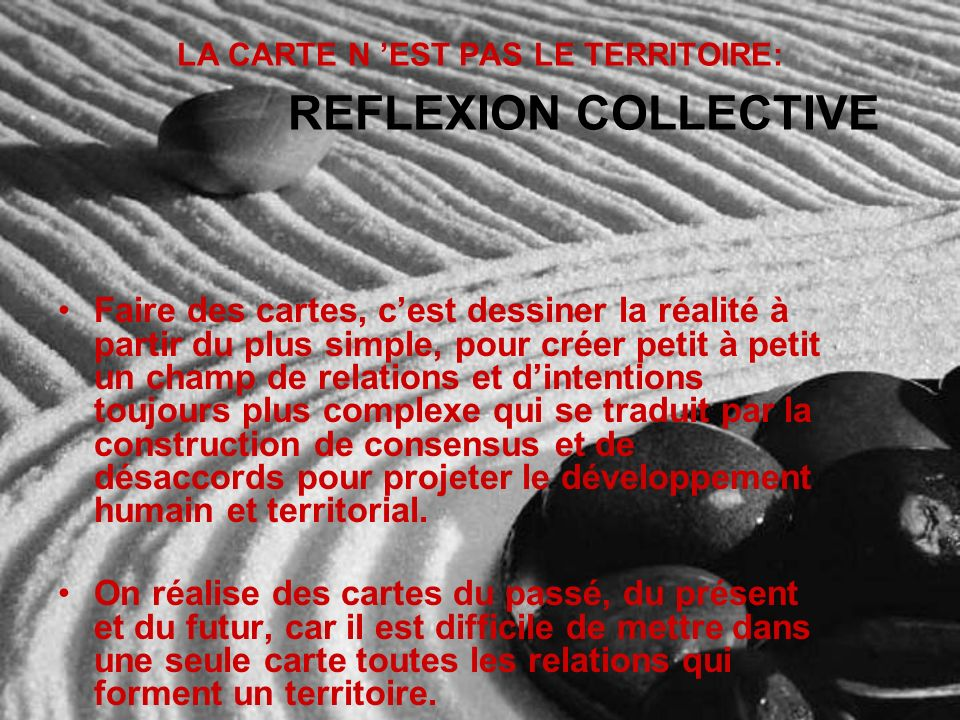 LA CARTE N EST PAS LE TERRITOIRE: REFLEXION COLLECTIVE Faire des cartes, cest dessiner la réalité à partir du plus simple, pour créer petit à petit un