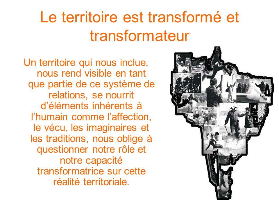 Le territoire est transformé et transformateur Un territoire qui nous inclue, nous rend visible en tant que partie de ce système de relations, se nour
