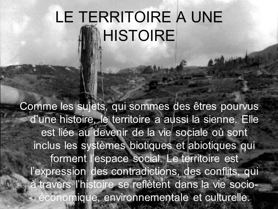 LE TERRITOIRE A UNE HISTOIRE Comme les sujets, qui sommes des êtres pourvus dune histoire, le territoire a aussi la sienne. Elle est liée au devenir d