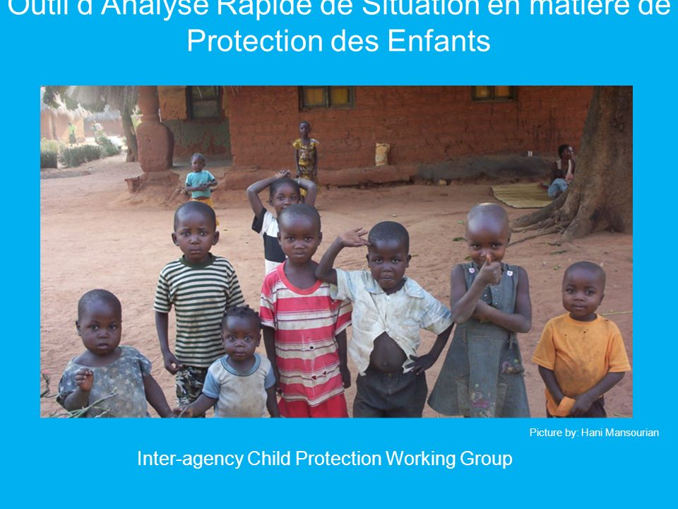 Outil dAnalyse Rapide de Situation en matière de Protection des Enfants Inter-agency Child Protection Working Group Picture by: Hani Mansourian