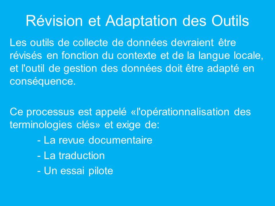 Révision et Adaptation des Outils Les outils de collecte de données devraient être révisés en fonction du contexte et de la langue locale, et l outil de gestion des données doit être adapté en conséquence.
