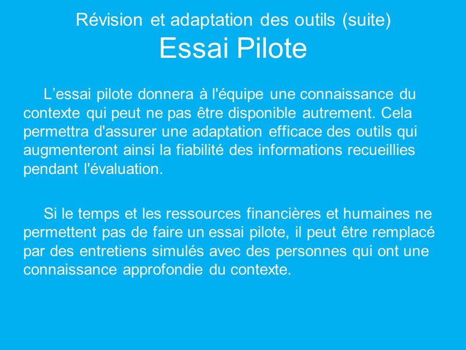 Révision et adaptation des outils (suite) Essai Pilote Lessai pilote donnera à l équipe une connaissance du contexte qui peut ne pas être disponible autrement.