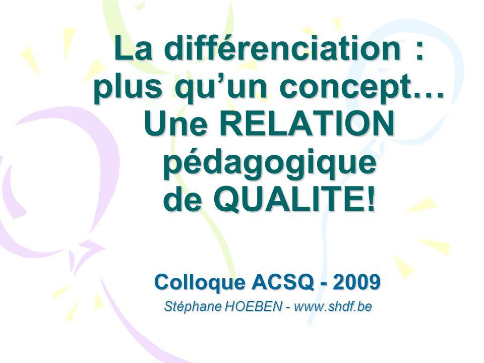 La différenciation : plus quun concept… Une RELATION pédagogique de QUALITE! Colloque ACSQ - 2009 Stéphane HOEBEN - www.shdf.be