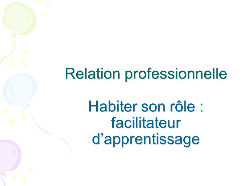 Relation professionnelle Habiter son rôle : facilitateur dapprentissage