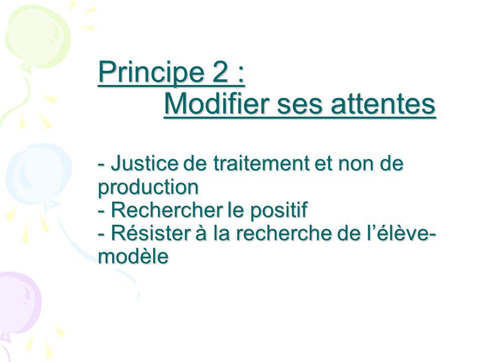 Principe 2 : Modifier ses attentes - Justice de traitement et non de production - Rechercher le positif - Résister à la recherche de lélève- modèle