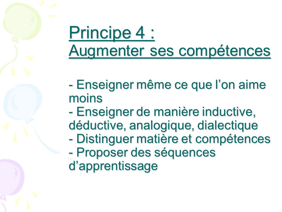 Principe 4 : Augmenter ses compétences - Enseigner même ce que lon aime moins - Enseigner de manière inductive, déductive, analogique, dialectique - D