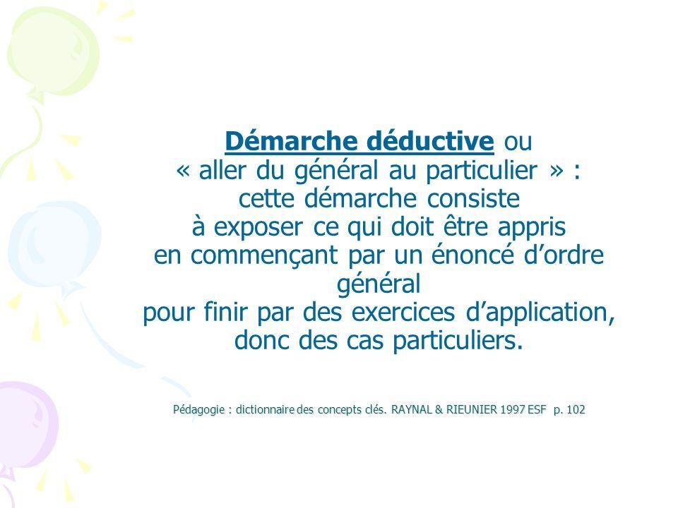 Pédagogie : dictionnaire des concepts clés. RAYNAL & RIEUNIER 1997 ESF p. 102 Démarche déductive ou « aller du général au particulier » : cette démarc
