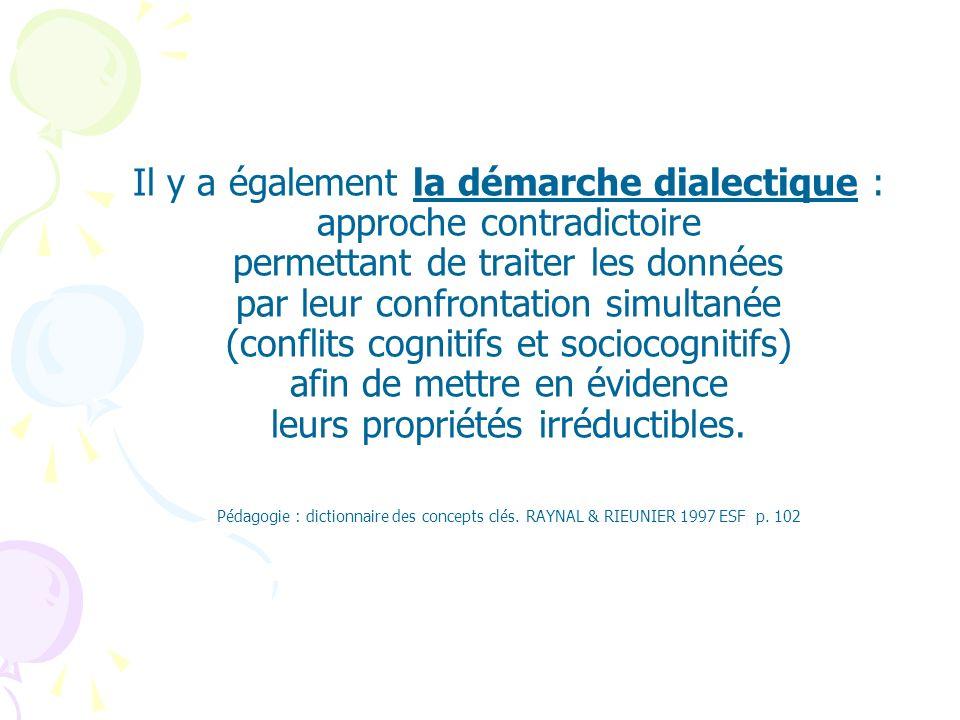 Il y a également la démarche dialectique : approche contradictoire permettant de traiter les données par leur confrontation simultanée (conflits cogni