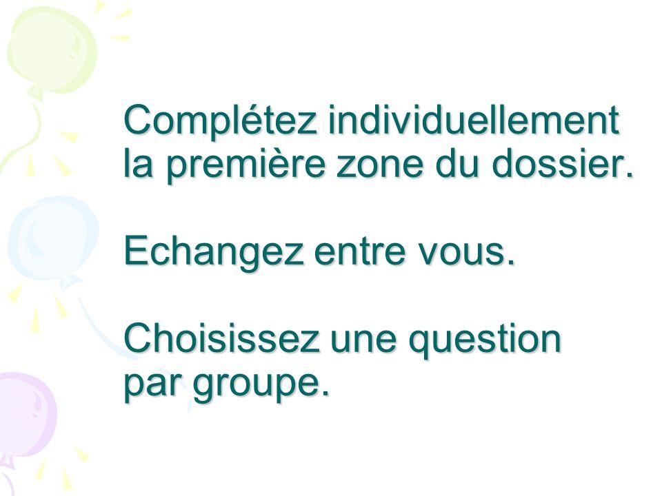 Complétez individuellement la première zone du dossier. Echangez entre vous. Choisissez une question par groupe.