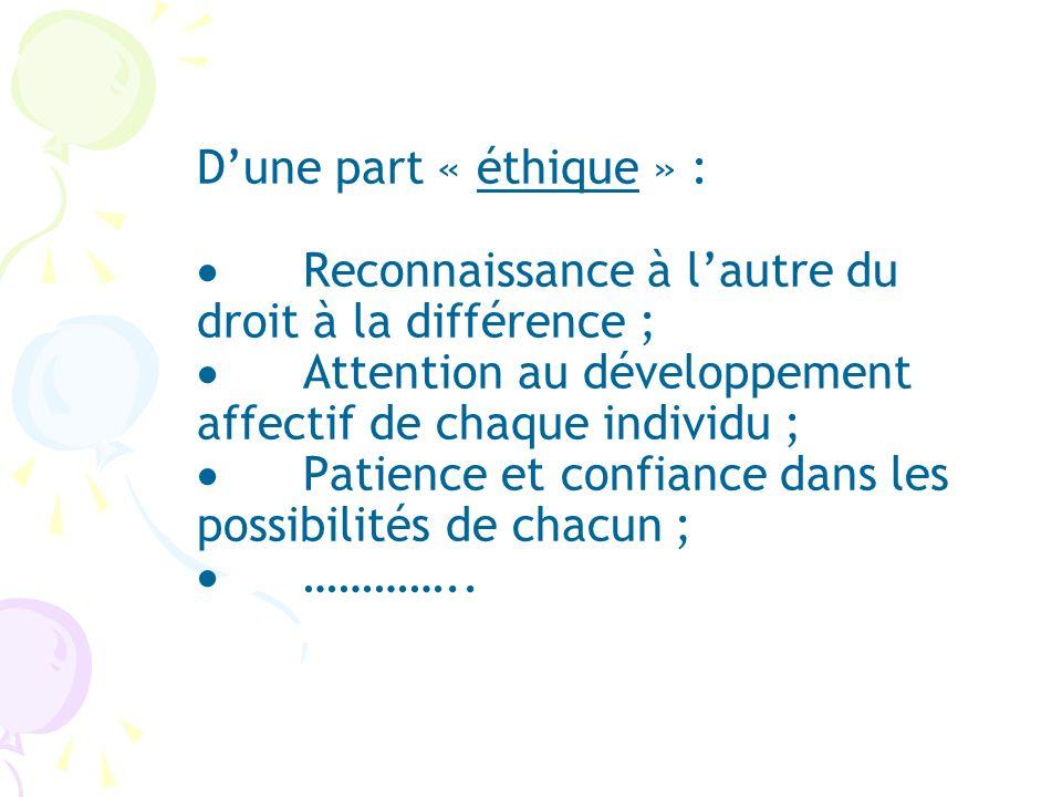 Dune part « éthique » : Reconnaissance à lautre du droit à la différence ; Attention au développement affectif de chaque individu ; Patience et confia