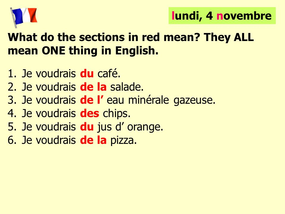 What do the sections in red mean? They ALL mean ONE thing in English. 1.Je voudrais du café. 2.Je voudrais de la salade. 3.Je voudrais de l eau minéra
