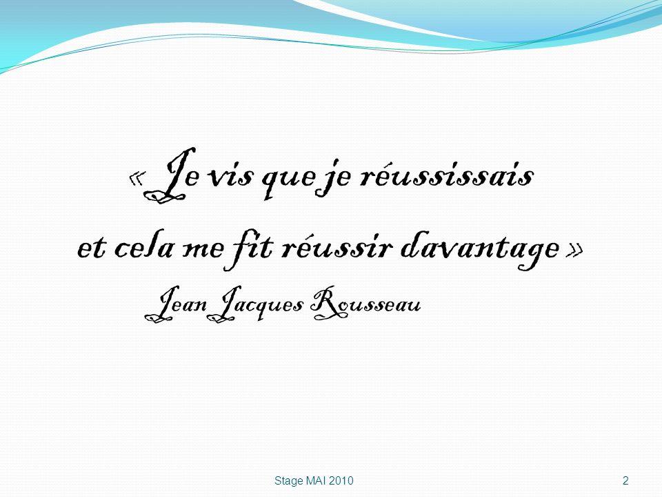 « Je vis que je réussissais et cela me fit réussir davantage » Jean Jacques Rousseau Stage MAI 20102