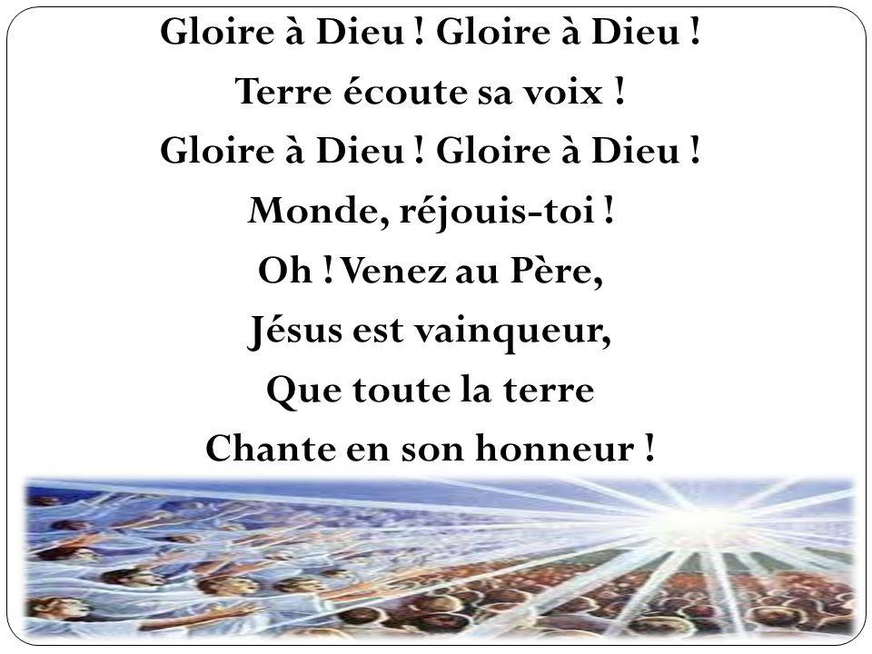 Gloire à Dieu ! Terre écoute sa voix ! Gloire à Dieu ! Monde, réjouis-toi ! Oh ! Venez au Père, Jésus est vainqueur, Que toute la terre Chante en son