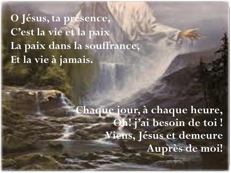 O Jésus, ta présence, Cest la vie et la paix La paix dans la souffrance, Et la vie à jamais. Chaque jour, à chaque heure, Oh! jai besoin de toi ! Vien