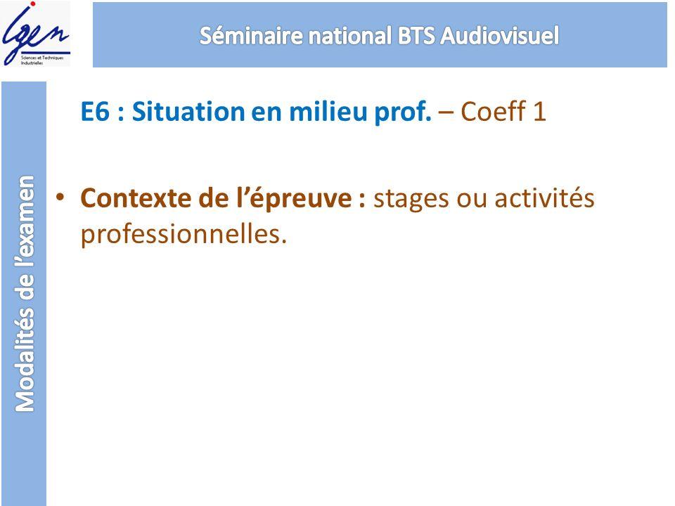 E6 : Situation en milieu prof. – Coeff 1 Contexte de lépreuve : stages ou activités professionnelles.