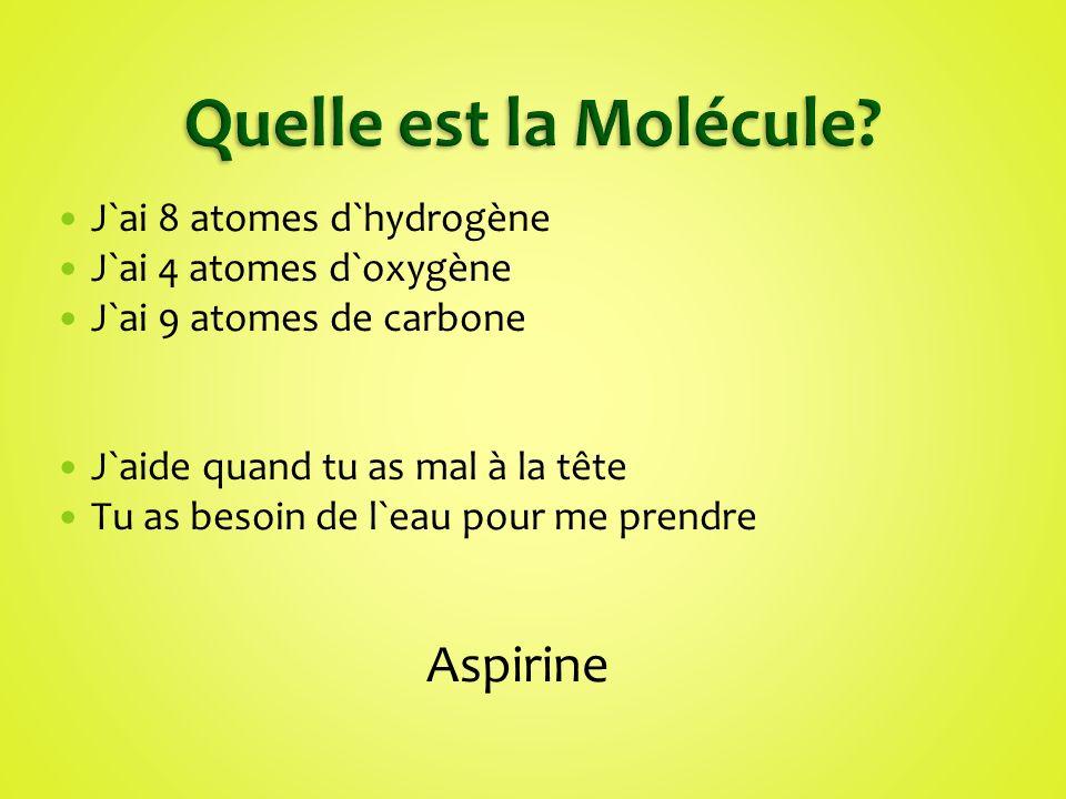 J`ai 8 atomes d`hydrogène J`ai 4 atomes d`oxygène J`ai 9 atomes de carbone J`aide quand tu as mal à la tête Tu as besoin de l`eau pour me prendre Aspi