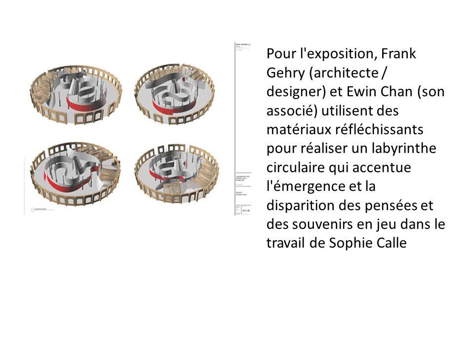 Pour l exposition, Frank Gehry (architecte / designer) et Ewin Chan (son associé) utilisent des matériaux réfléchissants pour réaliser un labyrinthe circulaire qui accentue l émergence et la disparition des pensées et des souvenirs en jeu dans le travail de Sophie Calle