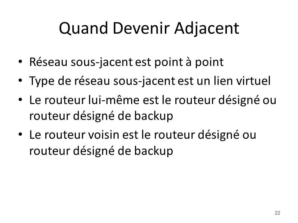 Quand Devenir Adjacent Réseau sous-jacent est point à point Type de réseau sous-jacent est un lien virtuel Le routeur lui-même est le routeur désigné ou routeur désigné de backup Le routeur voisin est le routeur désigné ou routeur désigné de backup 22
