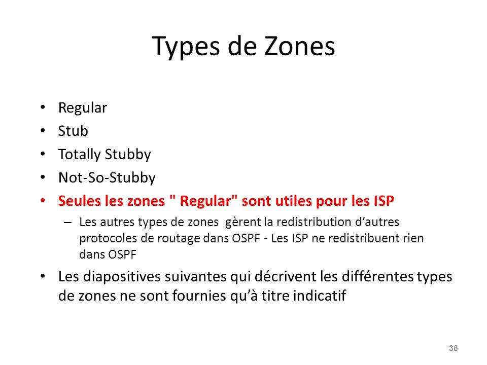 Types de Zones Regular Stub Totally Stubby Not-So-Stubby Seules les zones Regular sont utiles pour les ISP – Les autres types de zones gèrent la redistribution dautres protocoles de routage dans OSPF - Les ISP ne redistribuent rien dans OSPF Les diapositives suivantes qui décrivent les différentes types de zones ne sont fournies quà titre indicatif 36