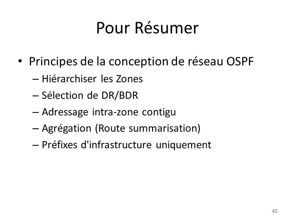 Pour Résumer Principes de la conception de réseau OSPF – Hiérarchiser les Zones – Sélection de DR/BDR – Adressage intra-zone contigu – Agrégation (Route summarisation) – Préfixes d infrastructure uniquement 43