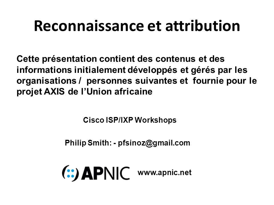 Reconnaissance et attribution Cette présentation contient des contenus et des informations initialement développés et gérés par les organisations / personnes suivantes et fournie pour le projet AXIS de lUnion africaine Philip Smith: - pfsinoz@gmail.com Cisco ISP/IXP Workshops www.apnic.net